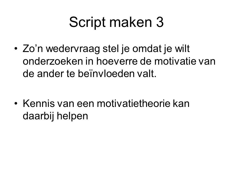 Script maken 3 Zo'n wedervraag stel je omdat je wilt onderzoeken in hoeverre de motivatie van de ander te beïnvloeden valt.