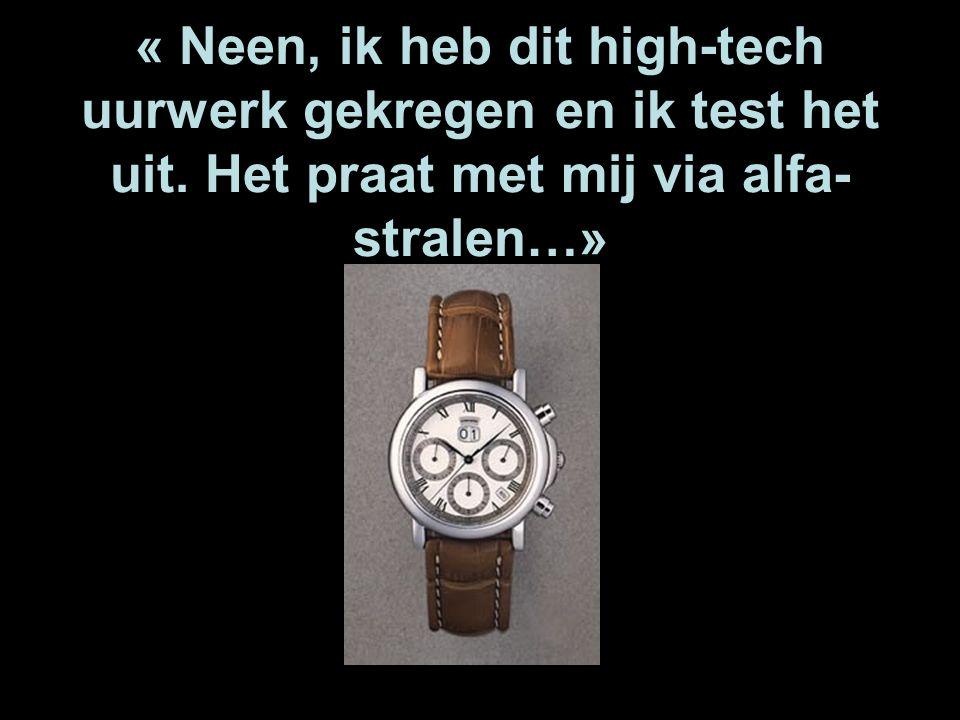 « Neen, ik heb dit high-tech uurwerk gekregen en ik test het uit