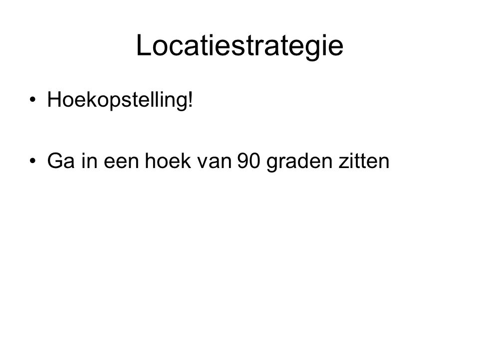 Locatiestrategie Hoekopstelling! Ga in een hoek van 90 graden zitten