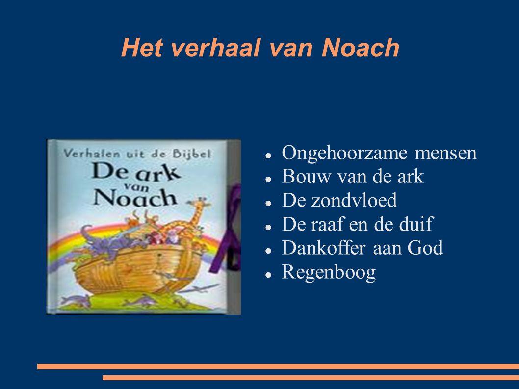 Het verhaal van Noach Ongehoorzame mensen Bouw van de ark De zondvloed