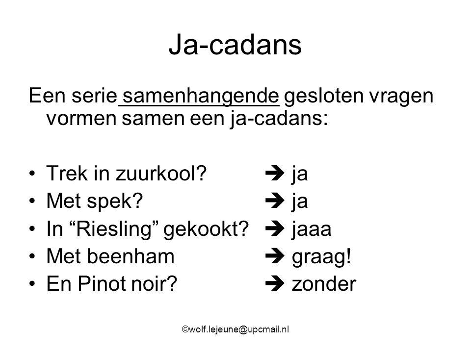 Ja-cadans Een serie samenhangende gesloten vragen vormen samen een ja-cadans: Trek in zuurkool  ja.