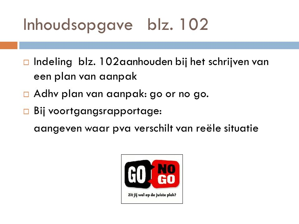 Inhoudsopgave blz. 102 Indeling blz. 102aanhouden bij het schrijven van een plan van aanpak. Adhv plan van aanpak: go or no go.
