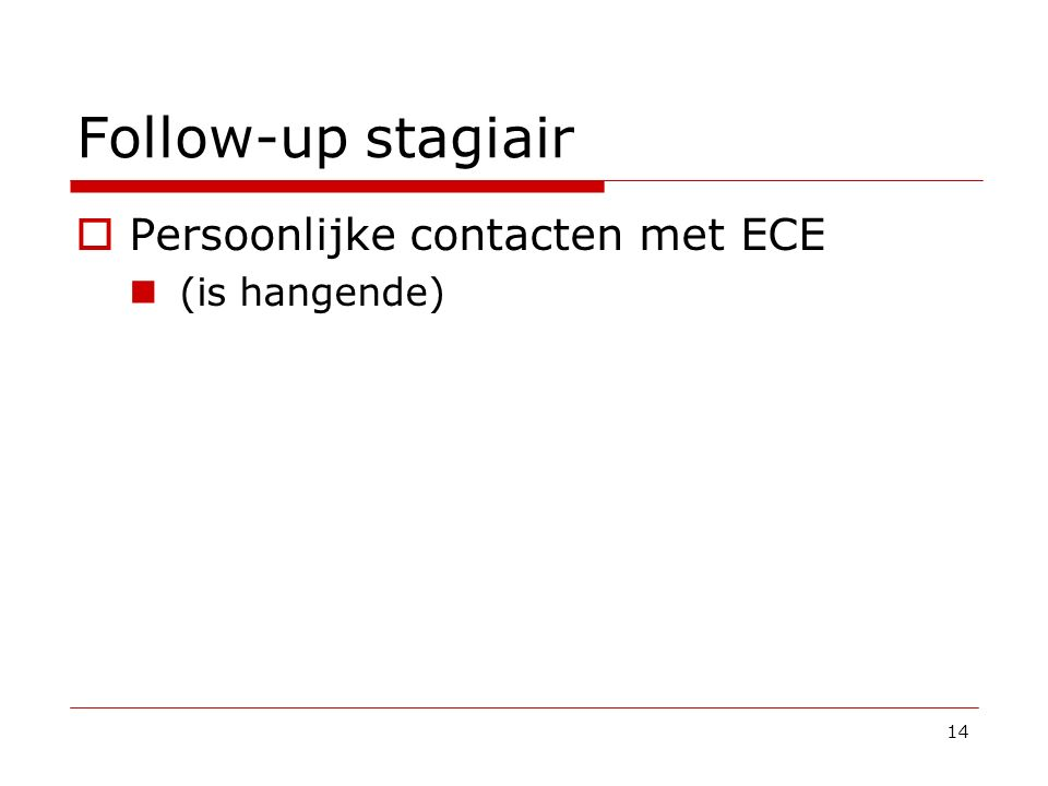 Follow-up stagiair Persoonlijke contacten met ECE (is hangende)