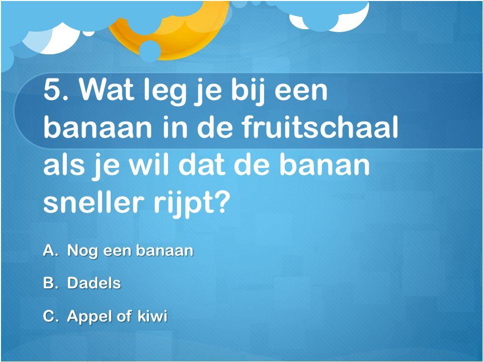 5. Wat leg je bij een banaan in de fruitschaal als je wil dat de banan sneller rijpt