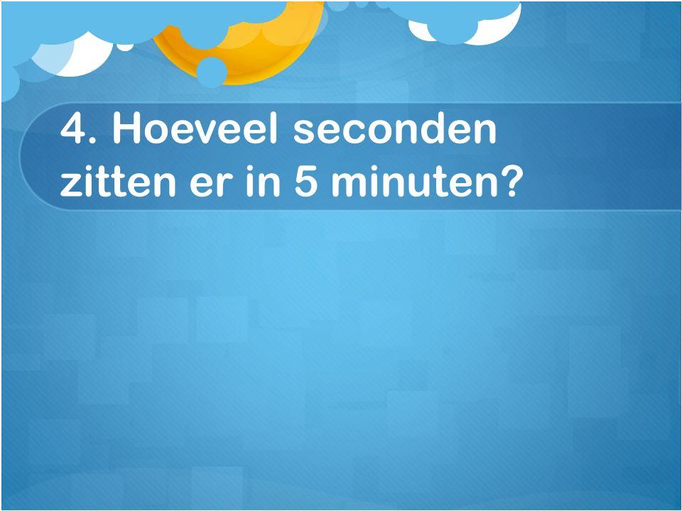 4. Hoeveel seconden zitten er in 5 minuten