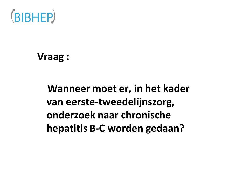 Vraag : Wanneer moet er, in het kader van eerste-tweedelijnszorg, onderzoek naar chronische hepatitis B-C worden gedaan