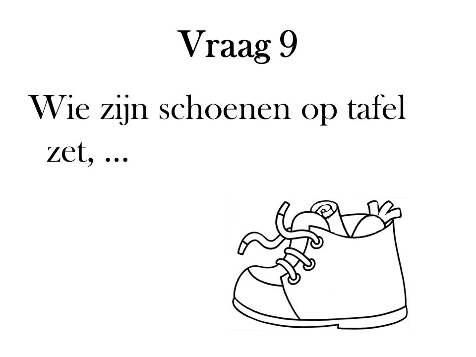 Vraag 9 Wie zijn schoenen op tafel zet, …