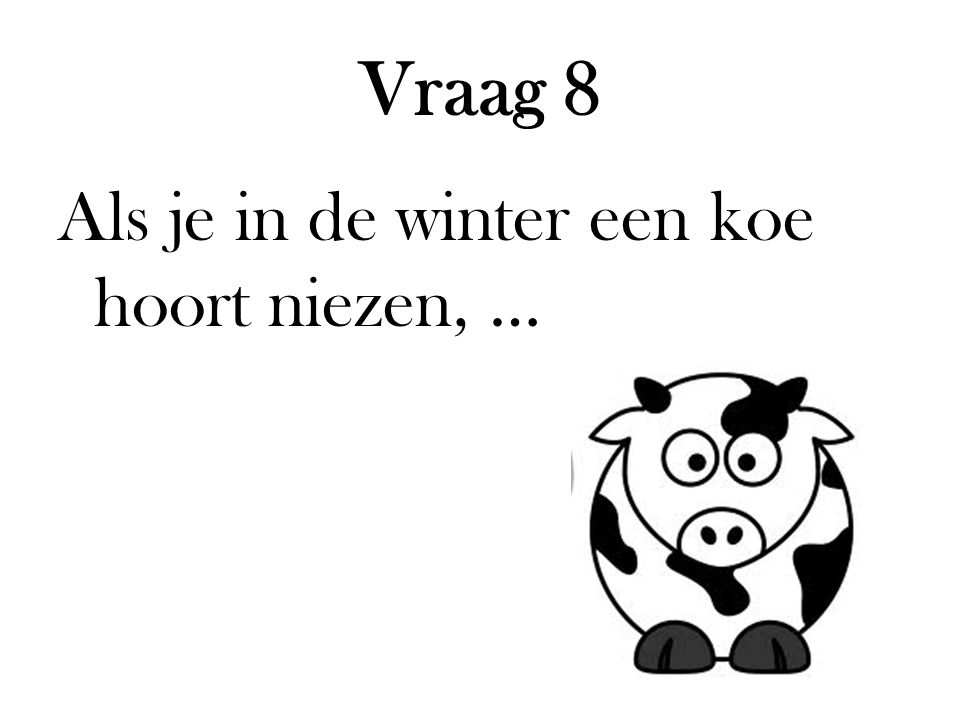 Vraag 8 Als je in de winter een koe hoort niezen, …