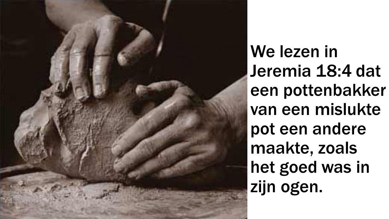 We lezen in Jeremia 18:4 dat een pottenbakker van een mislukte pot een andere maakte, zoals het goed was in zijn ogen.