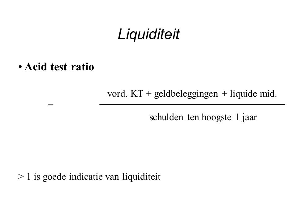 Liquiditeit Acid test ratio vord. KT + geldbeleggingen + liquide mid.