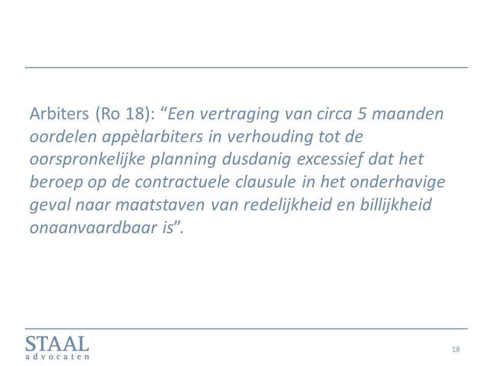 Arbiters (Ro 18): Een vertraging van circa 5 maanden oordelen appèlarbiters in verhouding tot de oorspronkelijke planning dusdanig excessief dat het beroep op de contractuele clausule in het onderhavige geval naar maatstaven van redelijkheid en billijkheid onaanvaardbaar is .