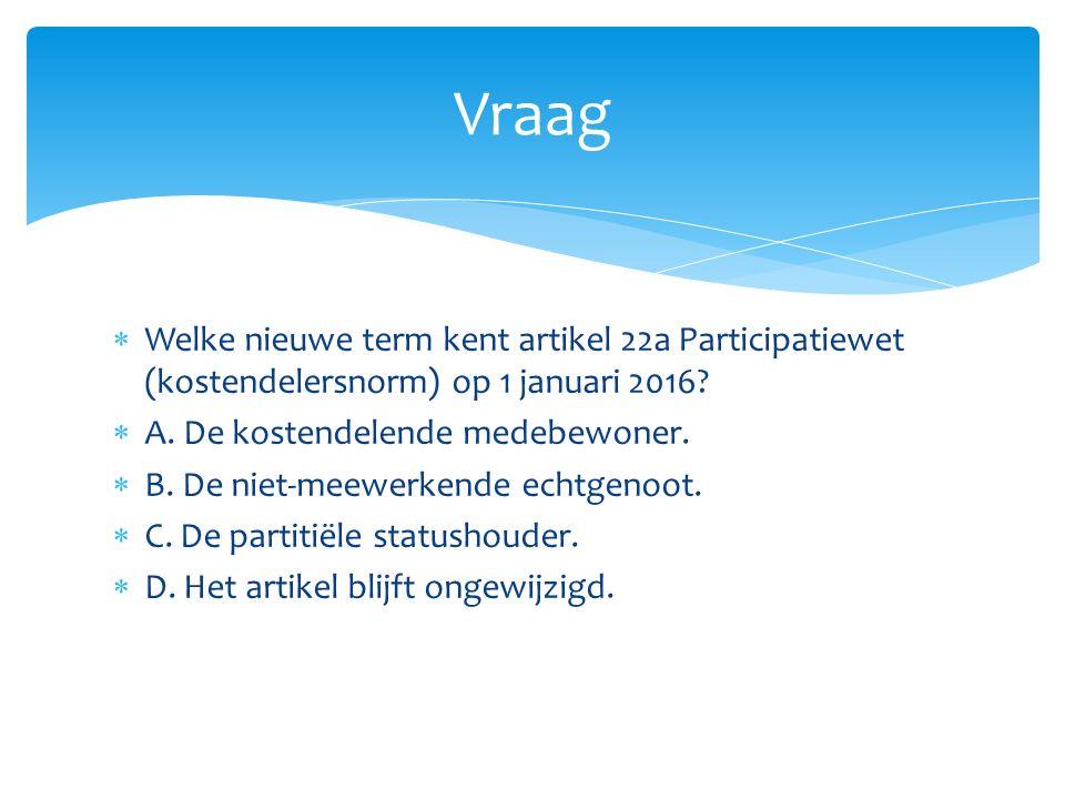 Vraag Welke nieuwe term kent artikel 22a Participatiewet (kostendelersnorm) op 1 januari 2016 A. De kostendelende medebewoner.