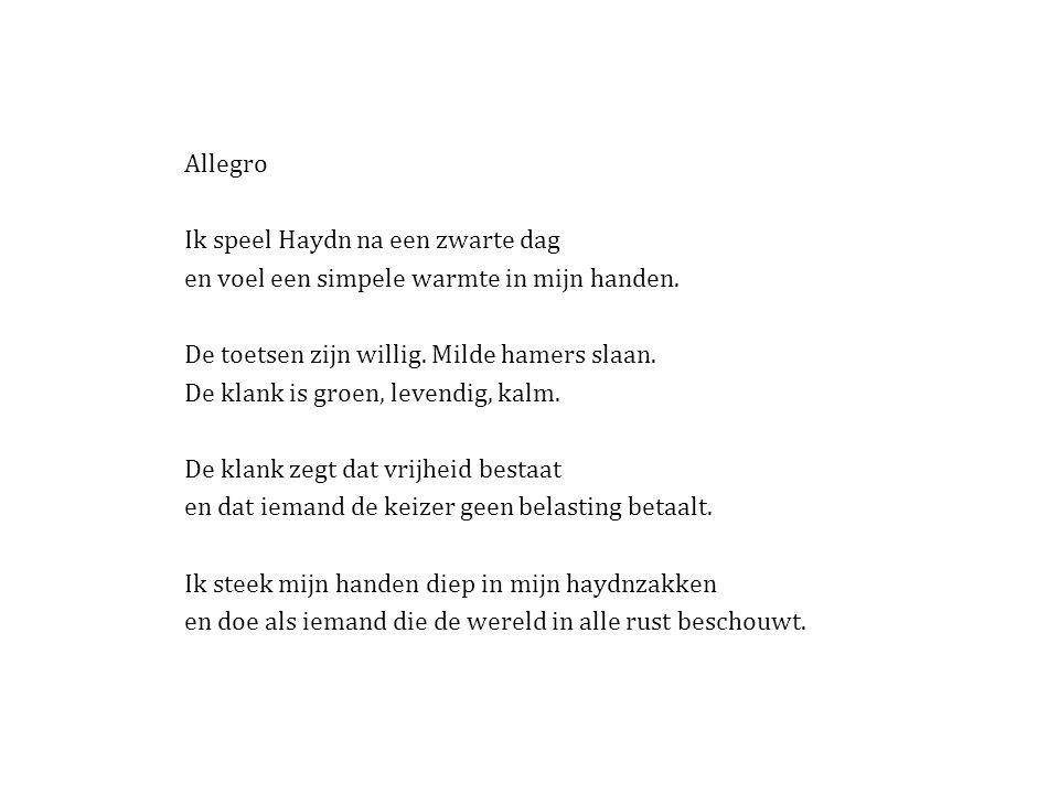 Allegro Ik speel Haydn na een zwarte dag. en voel een simpele warmte in mijn handen. De toetsen zijn willig. Milde hamers slaan.