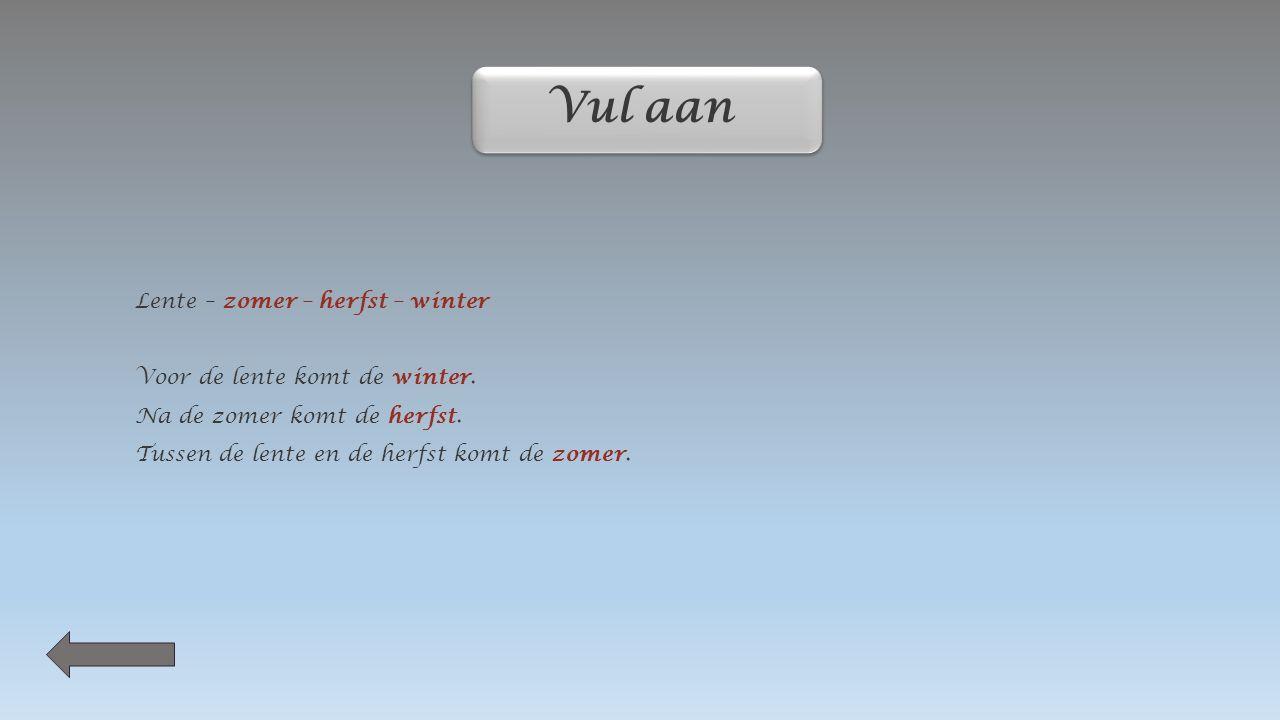 Vul aan Lente – zomer – herfst – winter Voor de lente komt de winter.