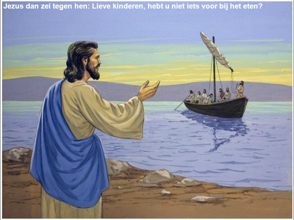 Jezus dan zei tegen hen: Lieve kinderen, hebt u niet iets voor bij het eten