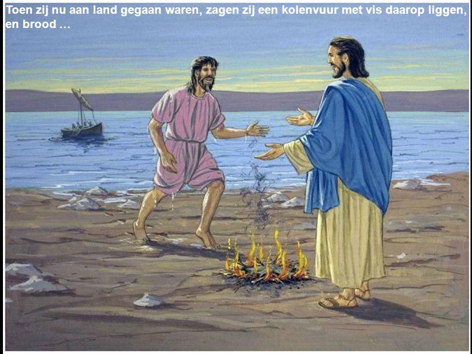 Toen zij nu aan land gegaan waren, zagen zij een kolenvuur met vis daarop liggen, en brood …