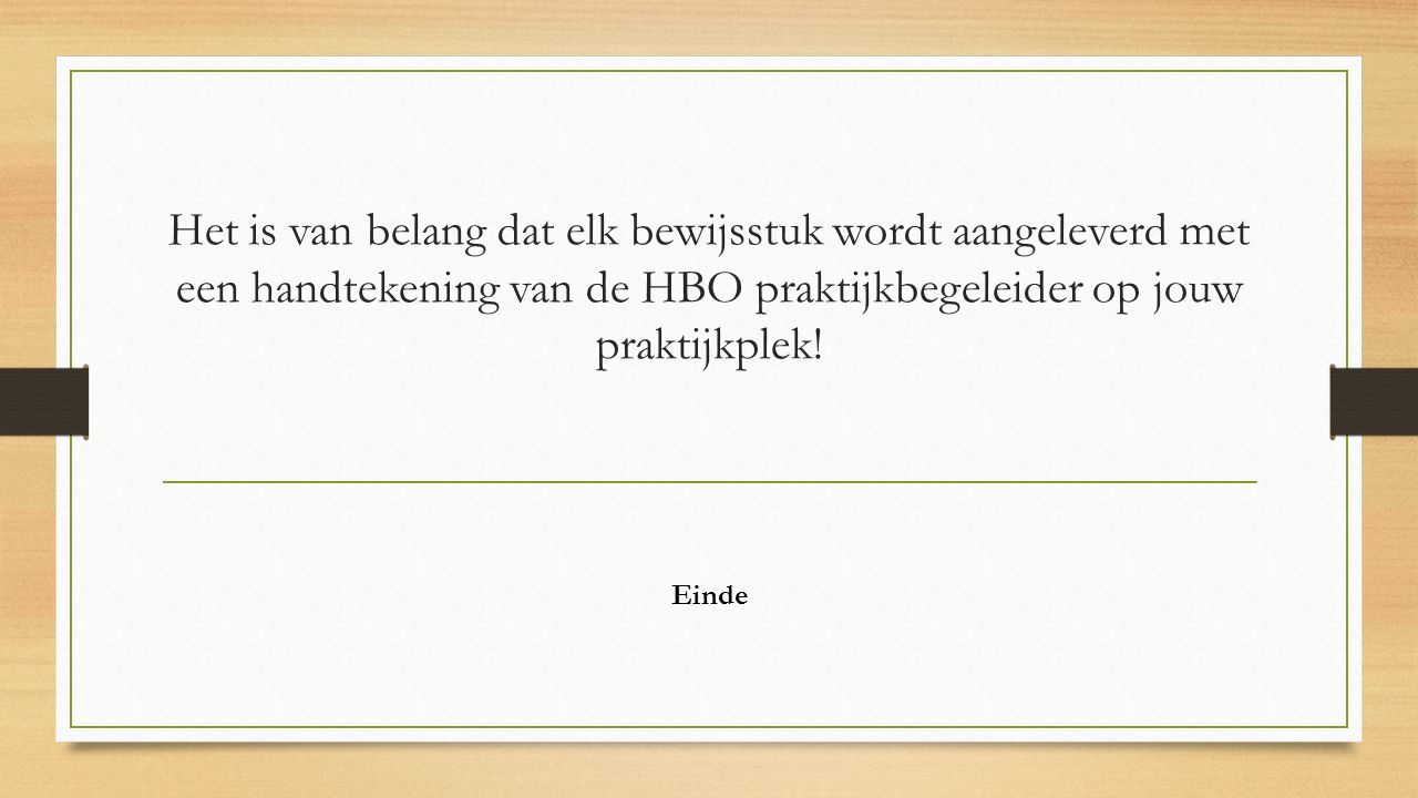 Het is van belang dat elk bewijsstuk wordt aangeleverd met een handtekening van de HBO praktijkbegeleider op jouw praktijkplek!