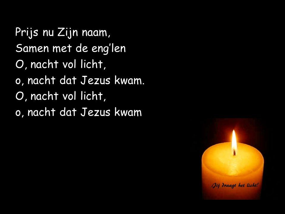 Prijs nu Zijn naam, Samen met de eng'len. O, nacht vol licht, o, nacht dat Jezus kwam.