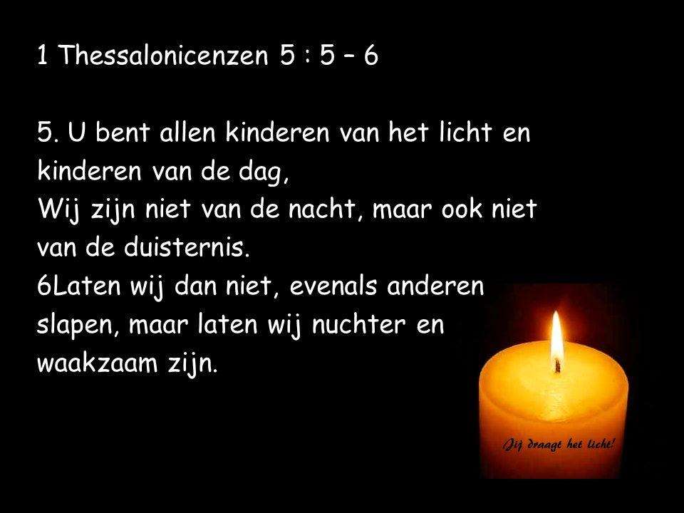 1 Thessalonicenzen 5 : 5 – 6 5. U bent allen kinderen van het licht en. kinderen van de dag, Wij zijn niet van de nacht, maar ook niet.