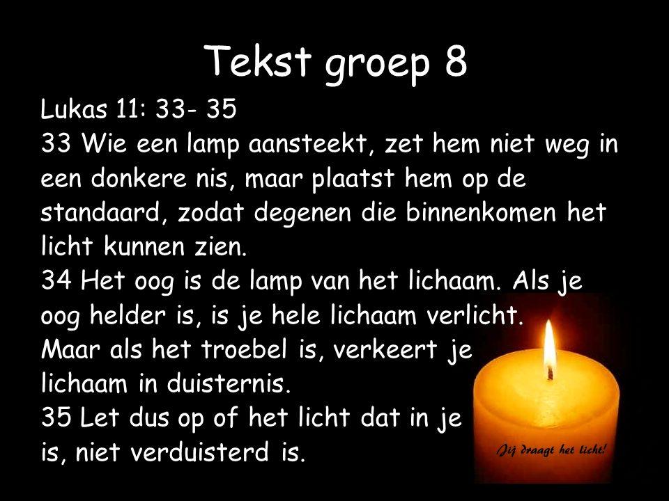 Tekst groep 8 Lukas 11: 33- 35. 33 Wie een lamp aansteekt, zet hem niet weg in. een donkere nis, maar plaatst hem op de.