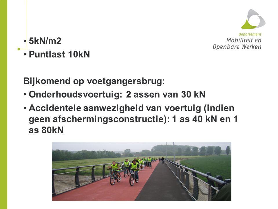 5kN/m2 Puntlast 10kN. Bijkomend op voetgangersbrug: Onderhoudsvoertuig: 2 assen van 30 kN.