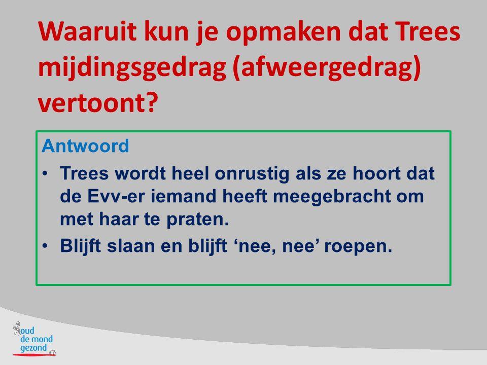 Waaruit kun je opmaken dat Trees mijdingsgedrag (afweergedrag) vertoont