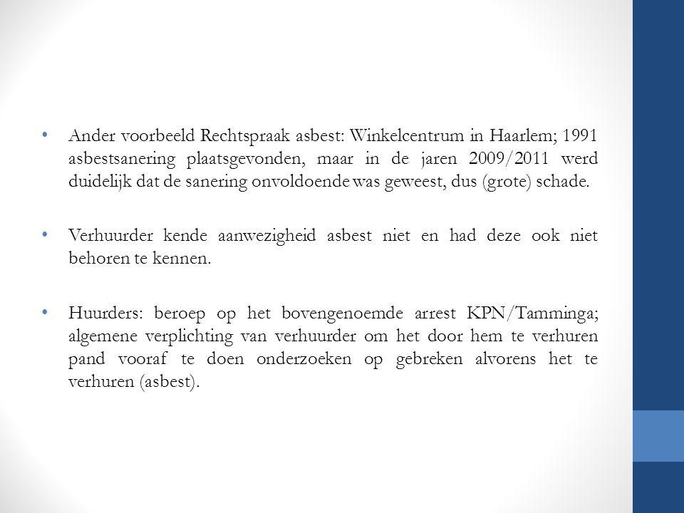 Ander voorbeeld Rechtspraak asbest: Winkelcentrum in Haarlem; 1991 asbestsanering plaatsgevonden, maar in de jaren 2009/2011 werd duidelijk dat de sanering onvoldoende was geweest, dus (grote) schade.