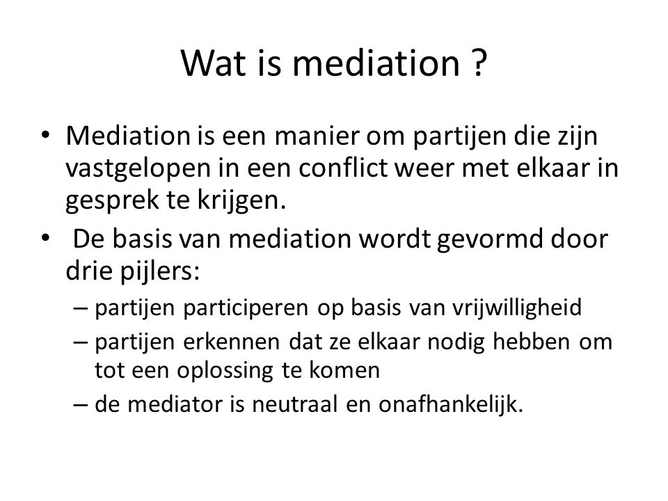 Wat is mediation Mediation is een manier om partijen die zijn vastgelopen in een conflict weer met elkaar in gesprek te krijgen.