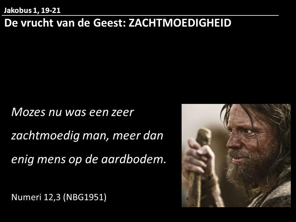 Jakobus 1, 19-21 De vrucht van de Geest: ZACHTMOEDIGHEID. Mozes nu was een zeer zachtmoedig man, meer dan enig mens op de aardbodem.