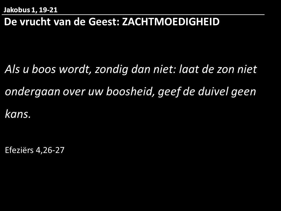 Jakobus 1, 19-21 De vrucht van de Geest: ZACHTMOEDIGHEID.