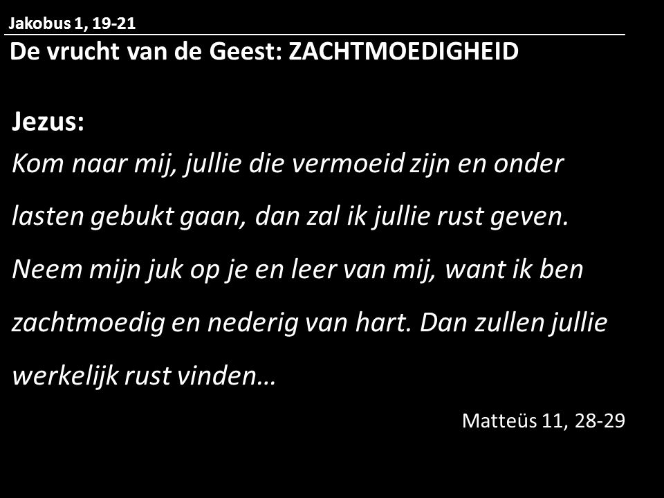Jakobus 1, 19-21 De vrucht van de Geest: ZACHTMOEDIGHEID. Jezus: