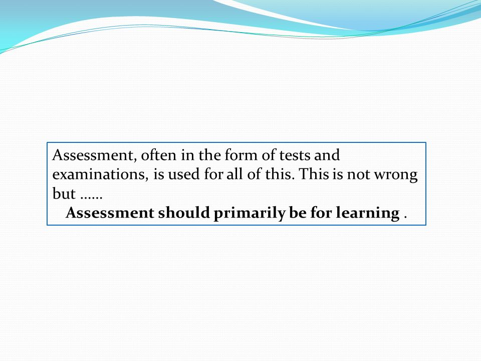 Assessment should primarily be for learning .