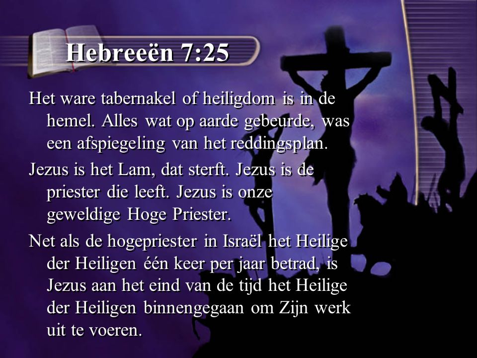 Hebreeën 7:25 Het ware tabernakel of heiligdom is in de hemel. Alles wat op aarde gebeurde, was een afspiegeling van het reddingsplan.