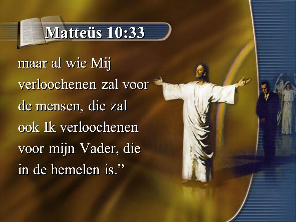Matteüs 10:33 maar al wie Mij verloochenen zal voor de mensen, die zal