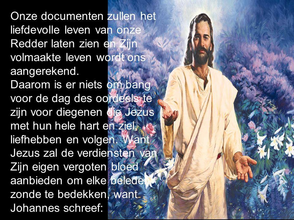 Onze documenten zullen het liefdevolle leven van onze Redder laten zien en Zijn volmaakte leven wordt ons aangerekend.