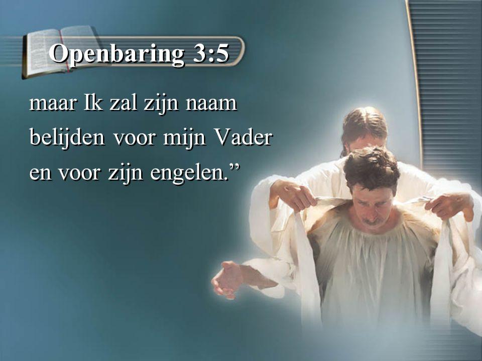 Openbaring 3:5 maar Ik zal zijn naam belijden voor mijn Vader