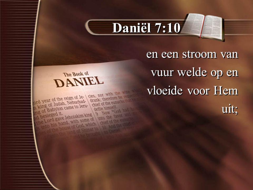 Daniël 7:10 en een stroom van vuur welde op en vloeide voor Hem uit;