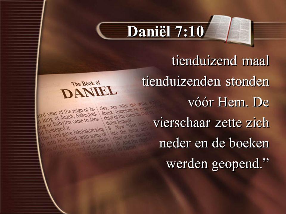 Daniël 7:10 tienduizend maal tienduizenden stonden vóór Hem. De