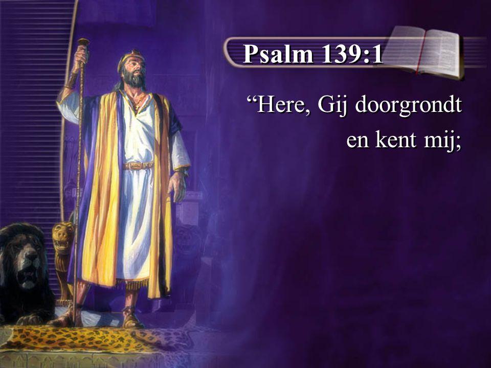 Psalm 139:1 Here, Gij doorgrondt en kent mij;