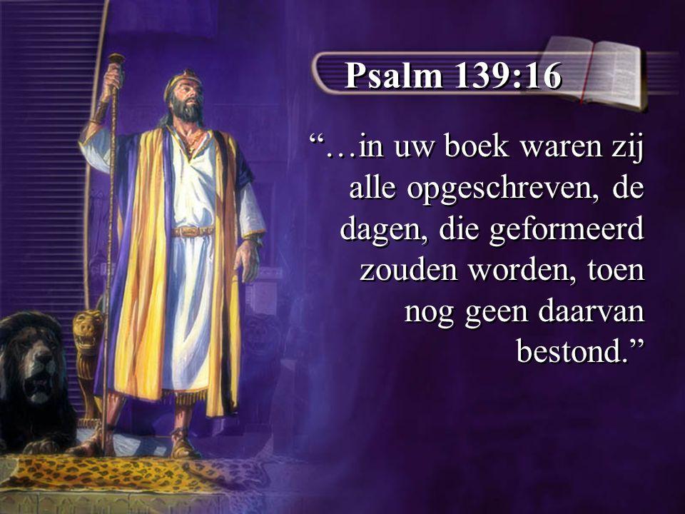 Psalm 139:16 …in uw boek waren zij alle opgeschreven, de dagen, die geformeerd zouden worden, toen nog geen daarvan bestond.