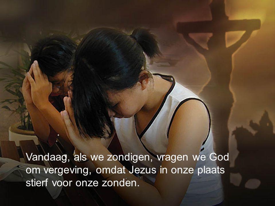 Vandaag, als we zondigen, vragen we God om vergeving, omdat Jezus in onze plaats stierf voor onze zonden.