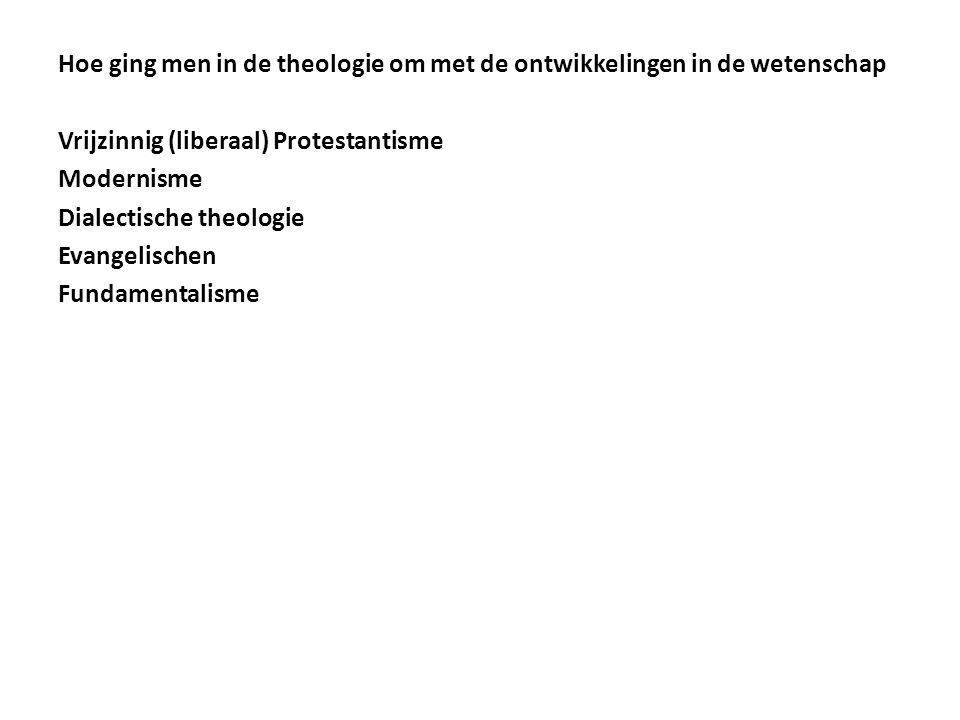 Hoe ging men in de theologie om met de ontwikkelingen in de wetenschap Vrijzinnig (liberaal) Protestantisme Modernisme Dialectische theologie Evangelischen Fundamentalisme