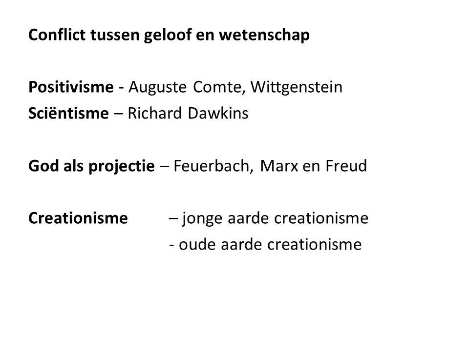 Conflict tussen geloof en wetenschap Positivisme - Auguste Comte, Wittgenstein Sciëntisme – Richard Dawkins God als projectie – Feuerbach, Marx en Freud Creationisme – jonge aarde creationisme - oude aarde creationisme
