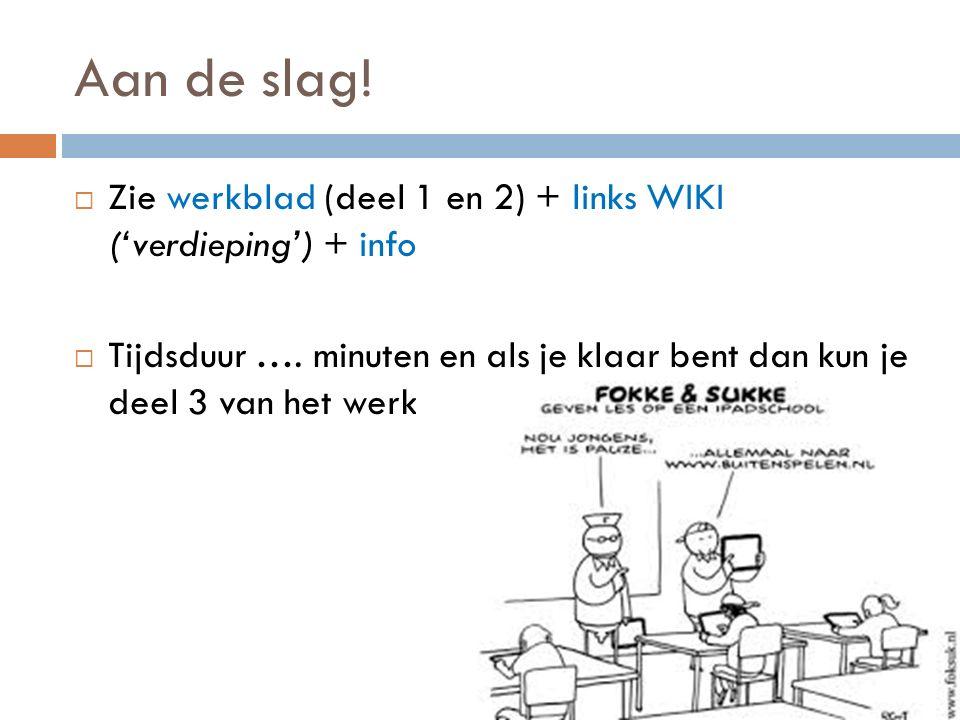 Aan de slag! Zie werkblad (deel 1 en 2) + links WIKI ('verdieping') + info.