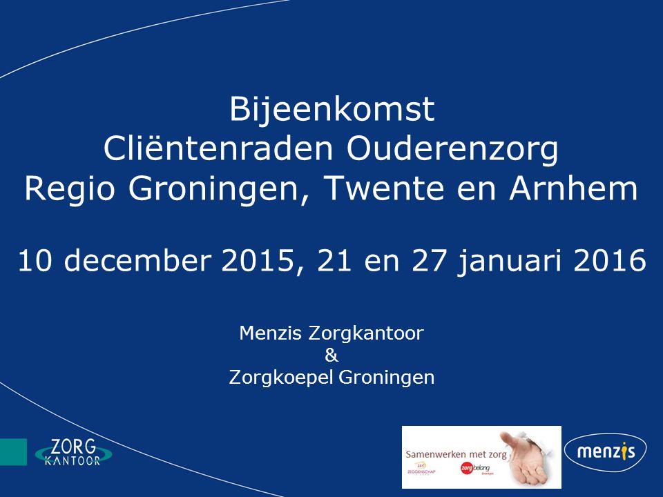 Bijeenkomst Cliëntenraden Ouderenzorg Regio Groningen, Twente en Arnhem 10 december 2015, 21 en 27 januari 2016 Menzis Zorgkantoor & Zorgkoepel Groningen