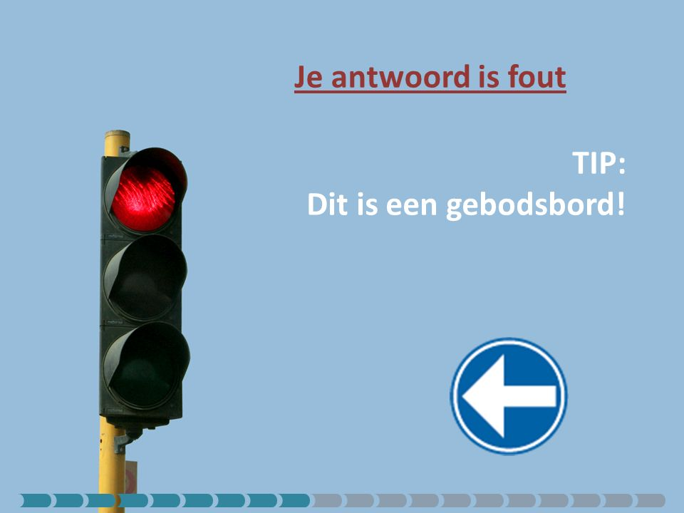 Je antwoord is fout TIP: Dit is een gebodsbord!