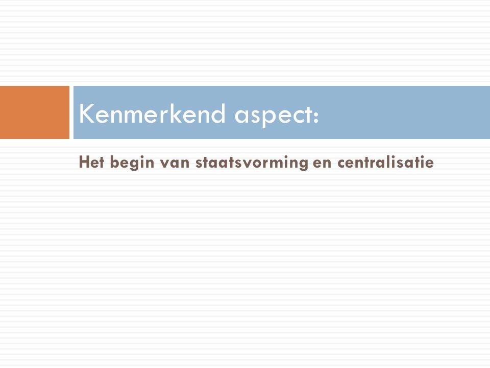 Kenmerkend aspect: Het begin van staatsvorming en centralisatie