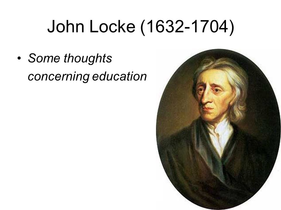 John Locke (1632-1704) Some thoughts concerning education