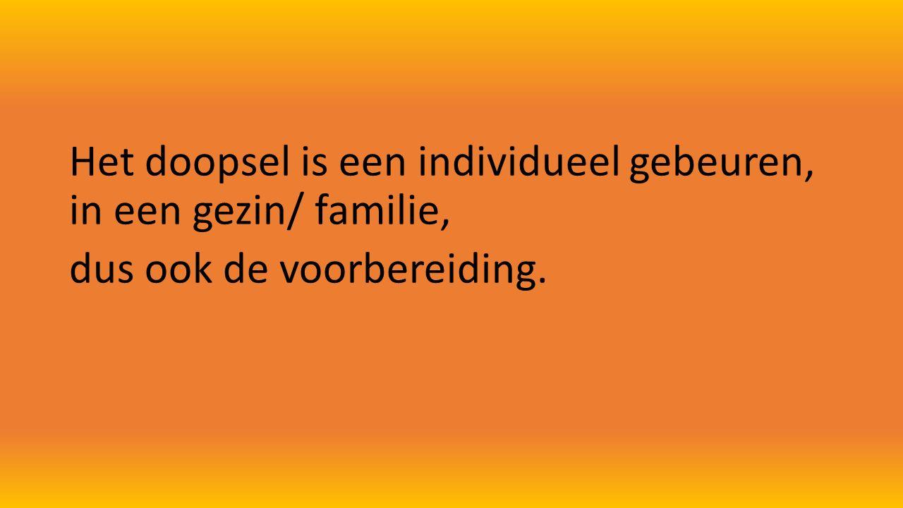 Het doopsel is een individueel gebeuren, in een gezin/ familie, dus ook de voorbereiding.