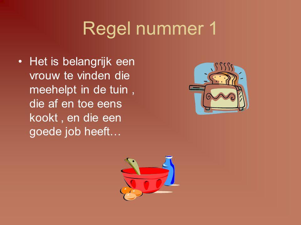 Regel nummer 1 Het is belangrijk een vrouw te vinden die meehelpt in de tuin , die af en toe eens kookt , en die een goede job heeft…